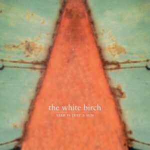THE WHITE BIRCH: Star Is Just A Sun (Glitterhouse/Indigo)