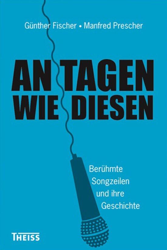 Buch Tipps über Autoren: An Tagen wie diesen - Berühmte Songzeilen und ihre Geschichte von Manfred Prescher und Günther Fischer