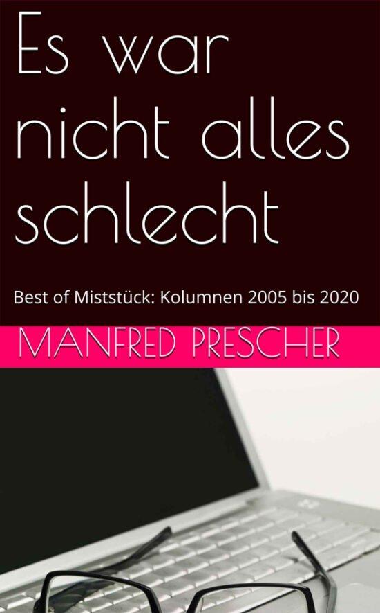 Buch Tipps über Autoren: Es war nicht alles schlecht - Best of Miststück - Kolumnen 2005 bis 2020 von Manfred Prescher